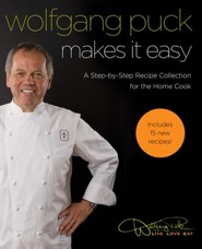 Wolfgang Puck Makes It Easy: Delicious Recipes for Your Home Kitchen - eBook  -     By: Wolfgang Puck