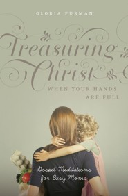 Treasuring Christ When Your Hands Are Full: Gospel Meditations for Busy Moms - eBook