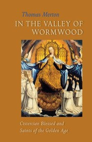 In the Valley of WormwoodCistercian Blessed and Saints of the Golden Age: Cistercian Blessed and Saints of the Golden Age - eBook