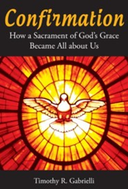 Confirmation: How a Sacrament of God's Grace Became All About Us  -     By: Timothy R. Gabrelli