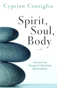 Spirit, Soul, Body: Toward an Integral Christian Spirituality  -     By: Cyprian Consiglio