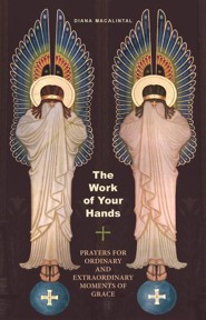 The Work of Your Hands: Prayers for Ordinary and Extraordinary Moments of Grace  -     By: Diana Macalintal
