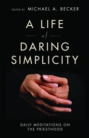 A Life of Daring Simplicity: Daily Meditations on the Priesthood  -     Edited By: Michael A. Becker     By: Edited by Michael A. Becker