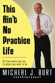 This Ain't No Practice Life: Go from where you are to where you want to be  -     By: Micheal Burt