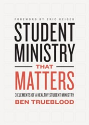 Student Ministry That Matters: 3 Elements of a Healthy Student Ministry  -     By: Ben Trueblood