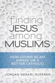Finding Jesus among Muslims: How Loving Islam Makes Me a Better Catholic