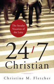 24/7 Christian: The Secular Vocation of the Laity  -     By: Christine M. Fletcher