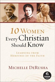 10 Women Every Christian Should Know (Ebook Shorts): Learning from Heroines of the Faith - eBook
