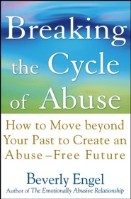 Breaking the Cycle of Abuse: How to Move Beyond Your Past to Create an Abuse-Free Future  -     By: Beverly Engel