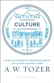 Culture: Living as Citizens of Heaven and Earth: Collected Insights from A.W. Tozer