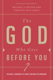 The God Who Goes before You: A Biblical and Theological Vision for Leadership  -     By: Timothy Paul Jones, Michael S. Wilder