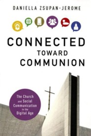 Connected Toward Communion: The Church and Social Communication in the Digital Age  -     By: Daniella Zsupan-Jerome Ph.D.
