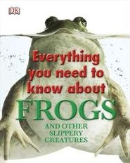 Everything You Need to Know About Frogs and Other   Slippery Creatures   -     By: DK Publishing