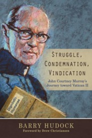 Struggle, Condemnation, Vindication: John Courtney Murray's Journey toward Vatican II  -     By: Barry Hudock