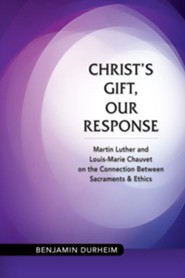 Christ's Gift, Our Response: Martin Luther and Louis-Marie Chauvet on the Connection between Sacraments and Ethics  -     By: Benjamin Durheim