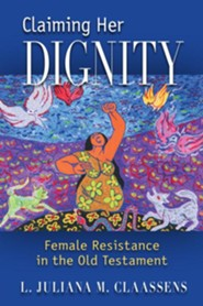 Claiming Her Dignity: Female Resistance in the Old Testament  -     By: L. Juliana M. Claassens