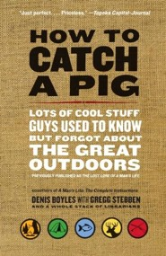 How to Catch a Pig: Lots of Cool Stuff Guys Used to Know But Forgot About The Great Outdoors  -     By: Denis Boyles, Gregg Stebben