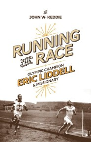 Running the Race: Eric Liddell-Olympic Champion and Missionary