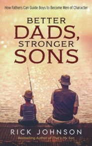 Better Dads, Stronger Sons, repackaged edition: How Fathers Can Guide Boys to Become Men of Character