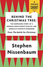 Behind the Christmas Tree: The Surprising Story of a German Abolitionist Radical and America's Favorite Evergreen - eBook
