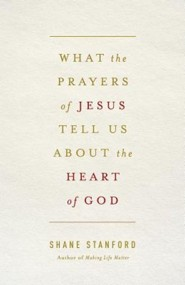 What the Prayers of Jesus Tell Us About the Heart of God