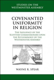 Covenanted Uniformity in Religion: The Influence of the Scottish Commissioners upon the Ecclesiology of the Westminster Assembly