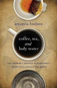Coffee, Tea, and Holy Water: One Woman's Journey to Experience Christianity Around the Globe  -     By: Amanda Hudson