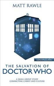 The Salvation of Doctor Who: A Small Group Study Connecting Christ and Culture - Leader Guide