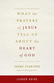 What the Prayers of Jesus Tell Us About the Heart of God - Leader's Guide