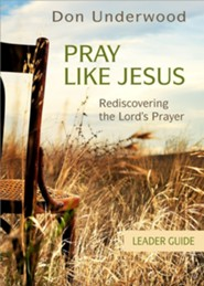 Pray Like Jesus Leader Guide: Rediscovering the Lord's Prayer