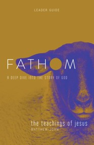Fathom Bible Studies: A Deep Dive Into the Story of God - The Teachings of Jesus, Leader Guide
