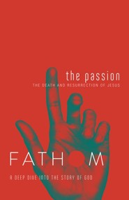 Fathom: A Deep Dive into the Story of God - The Passion, Student Journal