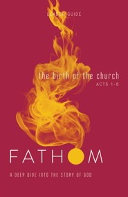 Fathom: The Birth of the Church (Acts 1-8), Leader Guide