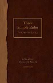 Three Simple Rules for Christian Living Leader Guide: A Six-Week Study for Adults