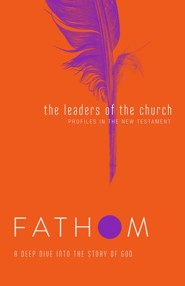 Fathom Bible Studies: The Leaders of the Church (Profiles in the New Testament), Student Journal
