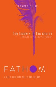 Fathom Bible Studies: The Leaders of the Church, Leader Guide