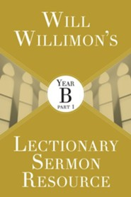 Will Willimon's Lectionary Sermon Resource: Year B, Part 1
