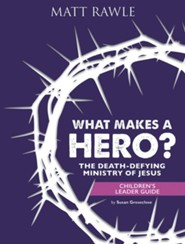 What Makes a Hero?: The Death-Defying Ministry of Jesus - Children's Leader Guide