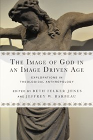 The Image of God in an Image Driven Age: Explorations in Theological Anthropology