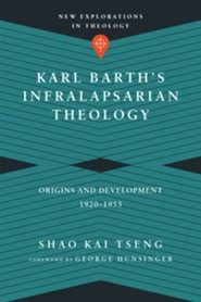 Karl Barth's Infralapsarian Theology: Origins and Development, 1920-1953 [New Explorations in Theology]