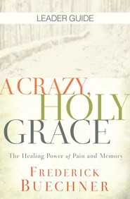 A Crazy, Holy Grace: The Healing Power of Pain and Memory, Leader Guide