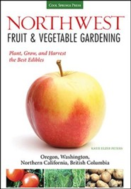 Pacific Northwest Fruit & Vegetable Gardening: Grow the Best Edibles for British Columbia, Northern CA, OR and WA Gardens
