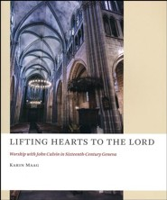 Lifting Hearts to the Lord: Worship with John Calvin in Sixteenth-Century Geneva