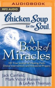 Chicken Soup for the Soul: A Book of Miracles: 101 True Stories of Healing, Faith, Divine Intervention, and Answered Prayers - unabridged audio book on MP3-CD