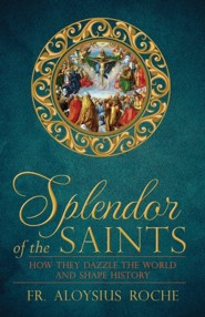 The Splendor of the Saints: Why They Dazzle the World and Shape History  -     By: Aloysius Roche, Paul Thigpen