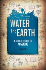 Water the Earth: A Student's Guide to Missions  -     By: Aaron Little