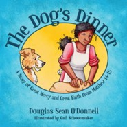 The Dog's Dinner: A Story of Great Mercy and Great Faith from Matthew 14-15  -