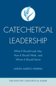 Catechetical Leadership: What It Should Look Like, How It Should Work, Whom It Should Serve