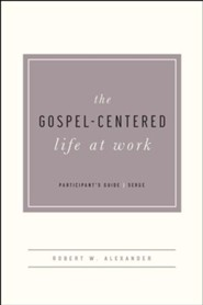 The Gospel-Centered Life at Work, Participant's Guide