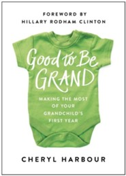 Good to Grand: Making the Most of Your Grandchild's First Year  -     By: Cheryl Harbour